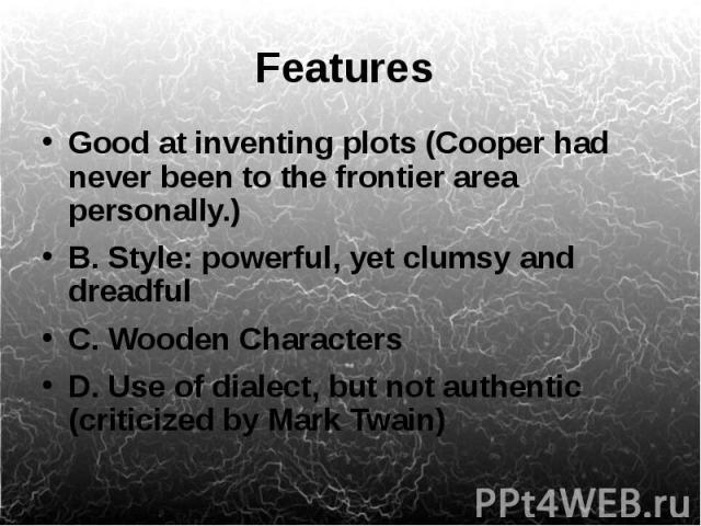 Features Good at inventing plots (Cooper had never been to the frontier area personally.) B. Style: powerful, yet clumsy and dreadful C. Wooden Characters D. Use of dialect, but not authentic (criticized by Mark Twain)