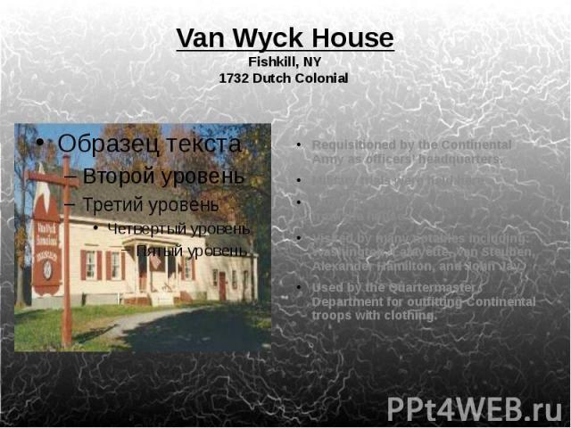 Van Wyck House Fishkill, NY 1732 Dutch Colonial Requisitioned by the Continental Army as officers' headquarters. Military trials were held here Orders for the army were issued from the house. Visited by many notables including: Washington, Lafayette…