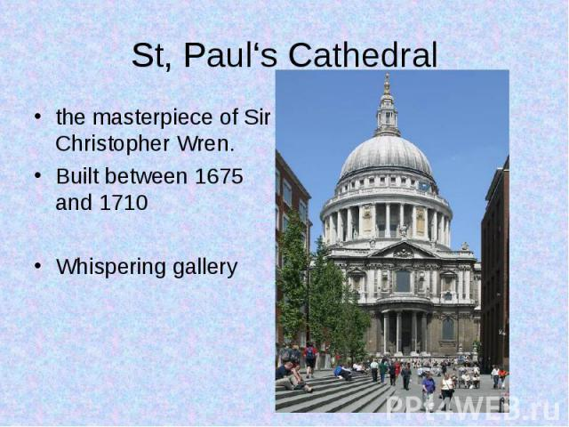 the masterpiece of Sir Christopher Wren.  the masterpiece of Sir Christopher Wren.  Built between 1675 and 1710 Whispering gallery
