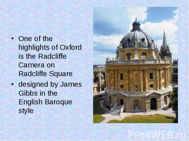One of the highlights of Oxford is the Radcliffe Camera on Radcliffe Square One of the highlights of Oxford is the Radcliffe Camera on Radcliffe Square designed by James Gibbs in the English Baroque style