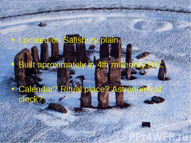 Located on Salisbury plain Located on Salisbury plain Built aproximately in 4th millenary B.C. Calendar? Ritual place? Astronomical clock?