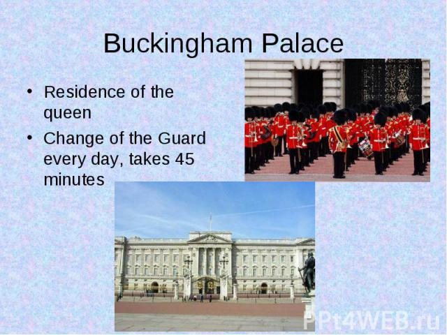 Residence of the queen Residence of the queen Change of the Guard every day, takes 45 minutes