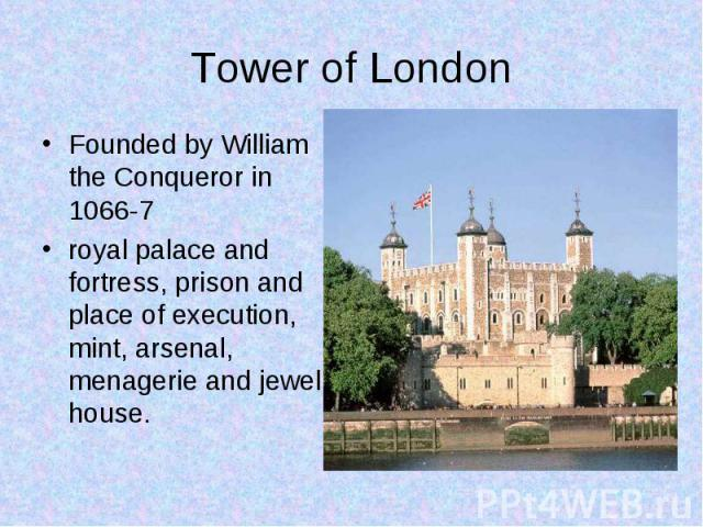 Founded by William the Conqueror in 1066-7 Founded by William the Conqueror in 1066-7 royal palace and fortress, prison and place of execution, mint, arsenal, menagerie and jewel house.