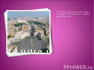 The official name of the country is Italy. It is situated in the Europe. It is w