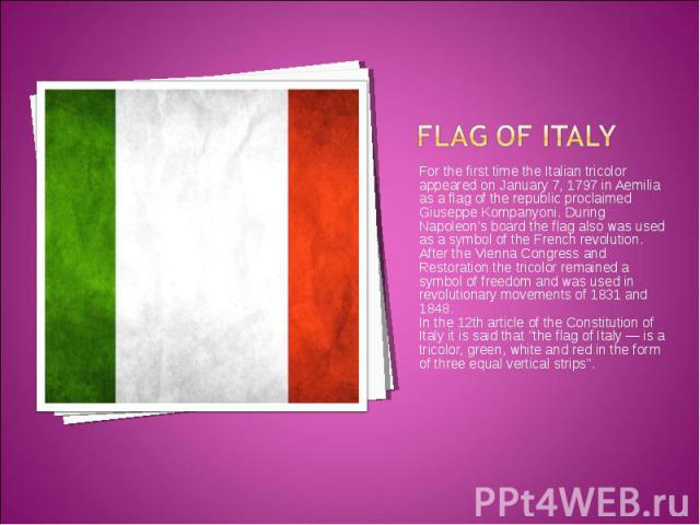 For the first time the Italian tricolor appeared on January 7, 1797 in Aemilia as a flag of the republic proclaimed Giuseppe Kompanyoni. During Napoleon's board the flag also was used as a symbol of the French revolution. For the first time the Ital…