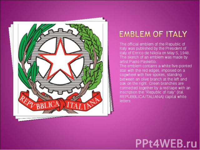 The official emblem of the Republic of Italy was published by the President of Italy of Enrico de Nikola on May 5, 1948. The sketch of an emblem was made by artist Paolo Pasketto. The official emblem of the Republic of Italy was published by the Pre…