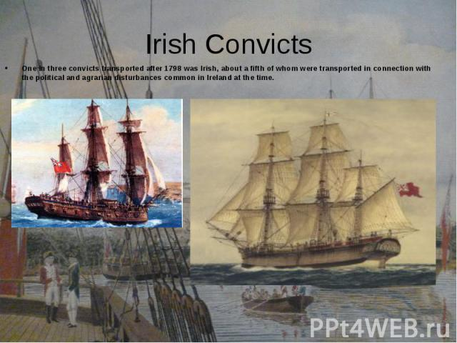 One in three convicts transported after 1798 was Irish, about a fifth of whom were transported in connection with the political and agrarian disturbances common in Ireland at the time. One in three convicts transported after 1798 was Irish, about a …