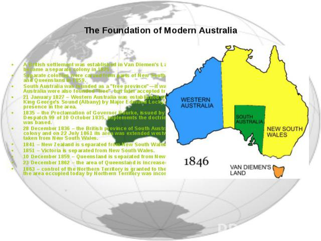 A British settlement was established in Van Diemen's Land, now known as Tasmania, in 1803 and it became a separate colony in 1825. Separate colonies were carved from parts of New South Wales: South Australia in 1836, Victoria in 1851, and Queensland…