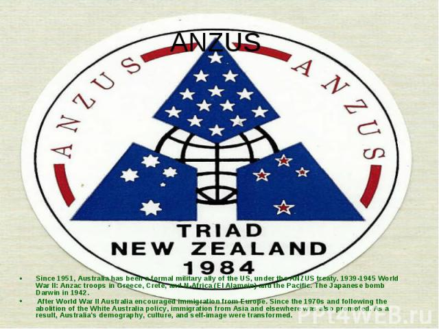 Since 1951, Australia has been a formal military ally of the US, under the ANZUS treaty. 1939-1945 World War II: Anzac troops in Greece, Crete, and N-Africa (El Alamein) and the Pacific. The Japanese bomb Darwin in 1942. After World War II Australia…