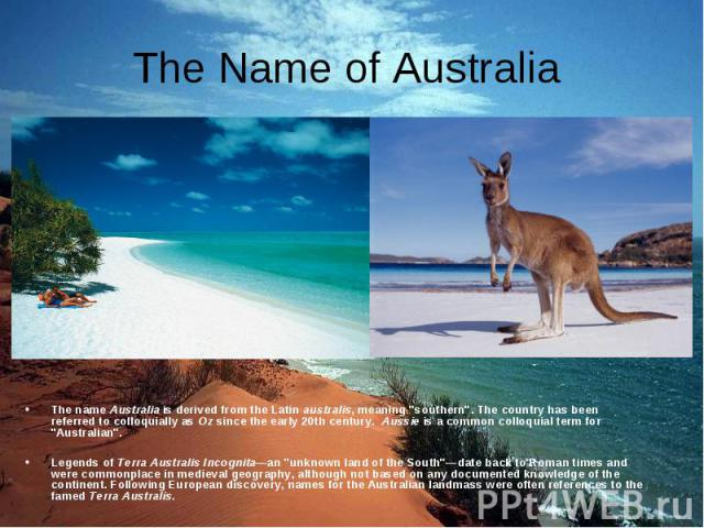 """The nameAustraliais derived from theLatin australis, meaning """"southern"""". The country has been referred to colloquially asOzsince the early 20th century. Aussieis a common colloquial term for """"…"""