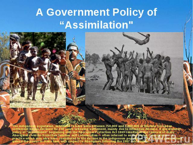 """The indigenous population, estimated to have been between 750,000 and 1,000,000 at the time European settlement began,declined for 150 years following settlement, mainly due to infectious disease. A government policy of """"assimilation"""" begi…"""