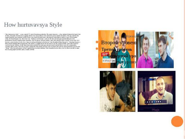 """How hurtuvavsya Style """"How hurtuvavsya Style"""" - a new comedy TV series Ukrainian production. The main characters - a boy-students living in the hostel. One of them, Alexander Yarmak loves rapping. Makes it its extraordinary texts cluttered…"""