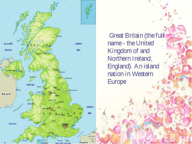Great Britain (the full name - the United Kingdom of and Northern Ireland, England). An island nation in Western Europe