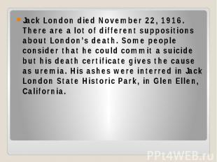Jack London died November 22, 1916. There are a lot of different suppositions ab