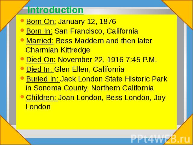 Introduction Born On: January 12, 1876 Born In: San Francisco, California Married: Bess Maddern and then later Charmian Kittredge Died On: November 22, 1916 7:45 P.M. Died In: Glen Ellen, California Buried In: Jack London State Historic Park in Sono…