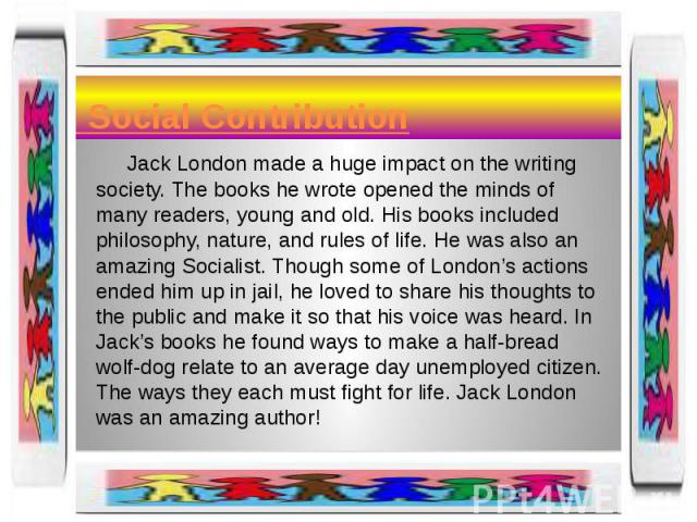 Social Contribution Jack London made a huge impact on the writing society. The books he wrote opened the minds of many readers, young and old. His books included philosophy, nature, and rules of life. He was also an amazing Socialist. Though some of…