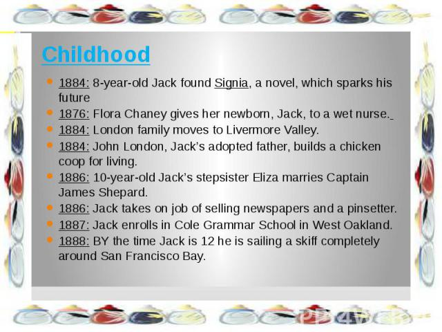 Childhood 1884: 8-year-old Jack found Signia, a novel, which sparks his future 1876: Flora Chaney gives her newborn, Jack, to a wet nurse. 1884: London family moves to Livermore Valley. 1884: John London, Jack's adopted father, builds a chicken coop…