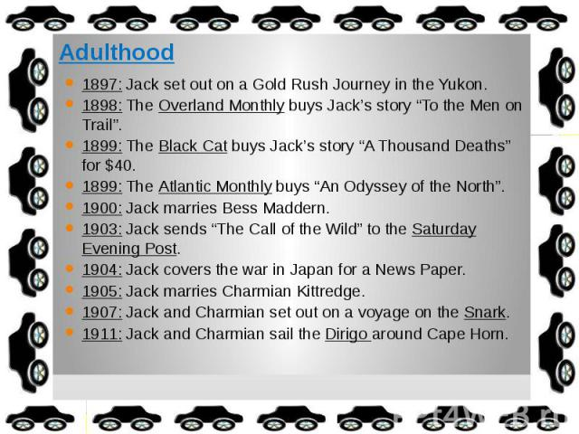 """Adulthood 1897: Jack set out on a Gold Rush Journey in the Yukon. 1898: The Overland Monthly buys Jack's story """"To the Men on Trail"""". 1899: The Black Cat buys Jack's story """"A Thousand Deaths"""" for $40. 1899: The Atlantic Monthly buys """"An Odyssey of t…"""
