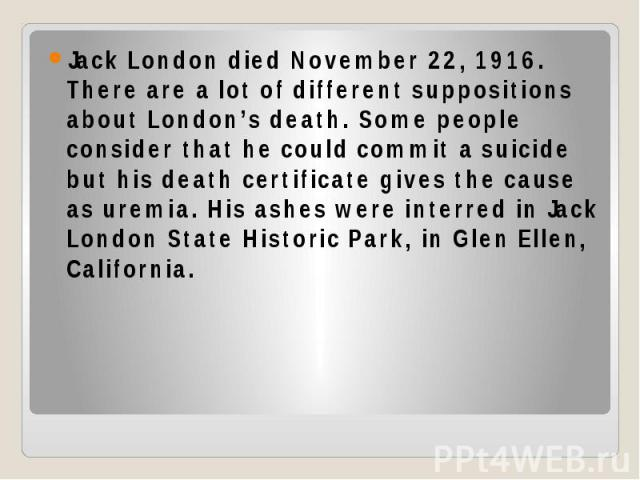 Jack London died November 22, 1916. There are a lot of different suppositions about London's death. Some people consider that he could commit a suicide but his death certificate gives the cause as uremia. His ashes were interred in Jack London State…