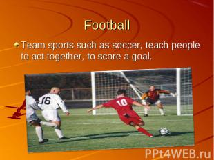 Team sports such as soccer, teach people to act together, to score a goal. Team
