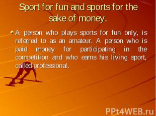A person who plays sports for fun only, is referred to as an amateur. A person w