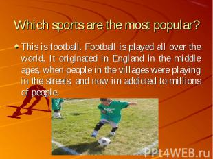 This is football. Football is played all over the world. It originated in Englan