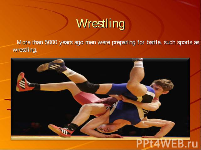 More than 5000 years ago men were preparing for battle, such sports as wrestling. More than 5000 years ago men were preparing for battle, such sports as wrestling.