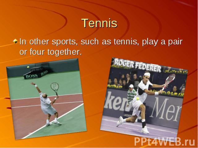 In other sports, such as tennis, play a pair or four together. In other sports, such as tennis, play a pair or four together.
