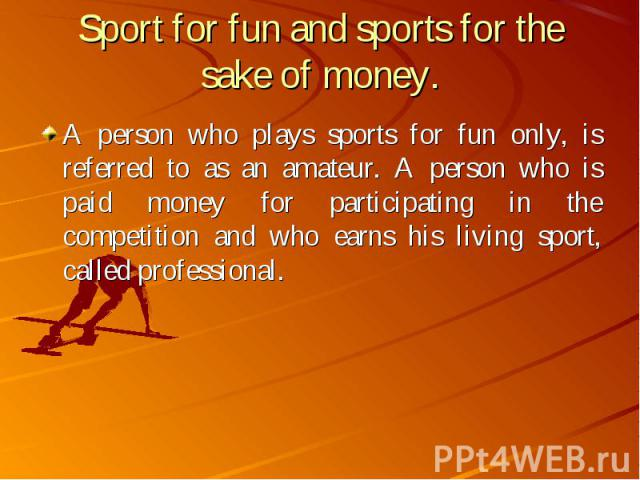 A person who plays sports for fun only, is referred to as an amateur. A person who is paid money for participating in the competition and who earns his living sport, called professional. A person who plays sports for fun only, is referred to as an a…