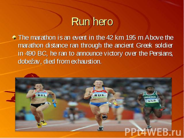 The marathon is an event in the 42 km 195 m Above the marathon distance ran through the ancient Greek soldier in 490 BC, he ran to announce victory over the Persians, dobežav, died from exhaustion. The marathon is an event in the 42 km 195 m Above t…