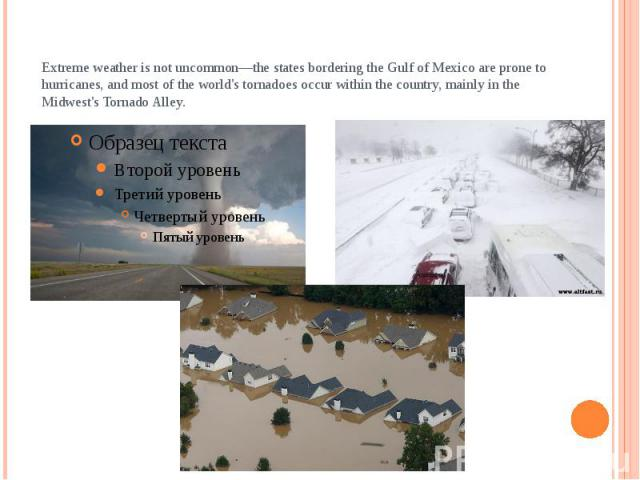Extreme weather is not uncommon—the states bordering the Gulf of Mexico are prone to hurricanes, and most of the world's tornadoes occur within the country, mainly in the Midwest's Tornado Alley.