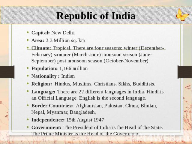 Capital: New Delhi Capital: New Delhi Area: 3.3 Million sq. km Climate: Tropical. There are four seasons: winter (December-February) summer (March-June) monsoon season (June-September) post monsoon season (October-November) Population: 1,166 million…