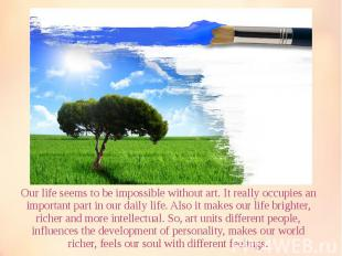 Our life seems to be impossible without art. It really occupies an important par