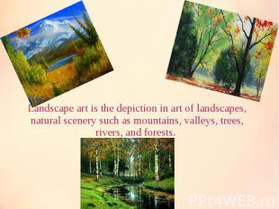 Landscape art is the depiction in art of landscapes, natural scenery such as mou
