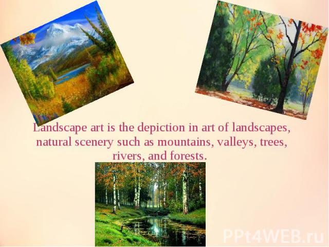 Landscape art is the depiction in art of landscapes, natural scenery such as mountains, valleys, trees, rivers, and forests. Landscape art is the depiction in art of landscapes, natural scenery such as mountains, valleys, trees, rivers, and forests.