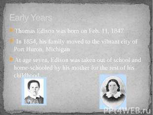 Early Years Thomas Edison was born on Feb. 11, 1847 In 1854, his family moved to