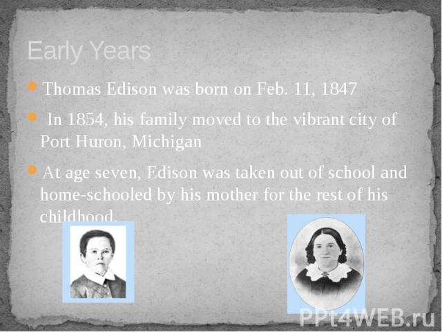 Early Years Thomas Edison was born on Feb. 11, 1847 In 1854, his family moved to the vibrant city of Port Huron, Michigan At age seven, Edison was taken out of school and home-schooled by his mother for the rest of his childhood.