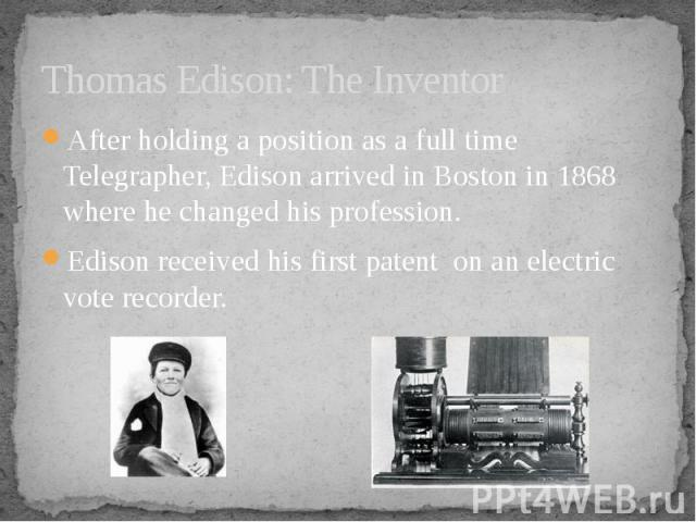 Thomas Edison: The Inventor After holding a position as a full time Telegrapher, Edison arrived in Boston in 1868 where he changed his profession. Edison received his first patent on an electric vote recorder.