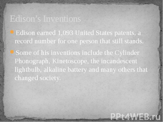 Edison's Inventions Edison earned 1,093 United States patents, a record number for one person that still stands. Some of his inventions include the Cylinder Phonograph, Kinetoscope, the incandescent lightbulb, alkaline battery and many others that c…