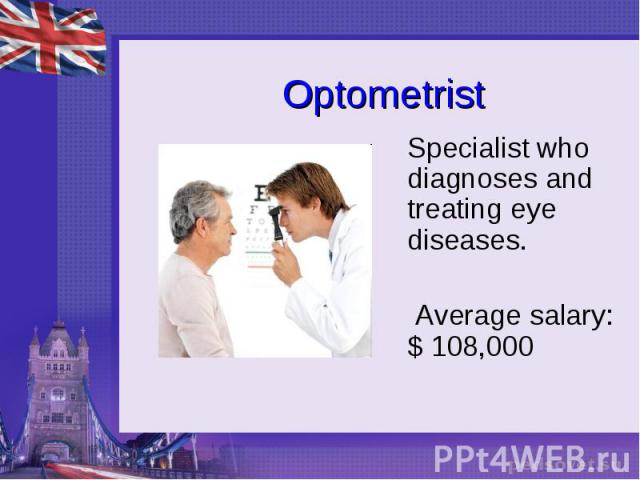 Optometrist Specialist who diagnoses and treating eye diseases. Average salary: $ 108,000
