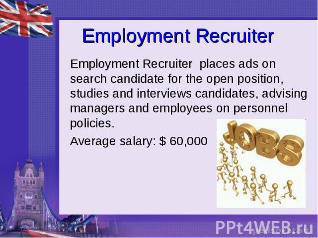Employment Recruiter Employment Recruiter places ads on search candidate for the open position, studies and interviews candidates, advising managers and employees on personnel policies. Average salary: $ 60,000