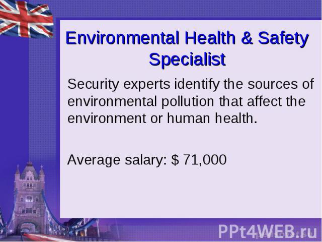 Environmental Health & Safety Specialist Security experts identify the sources of environmental pollution that affect the environment or human health. Average salary: $ 71,000