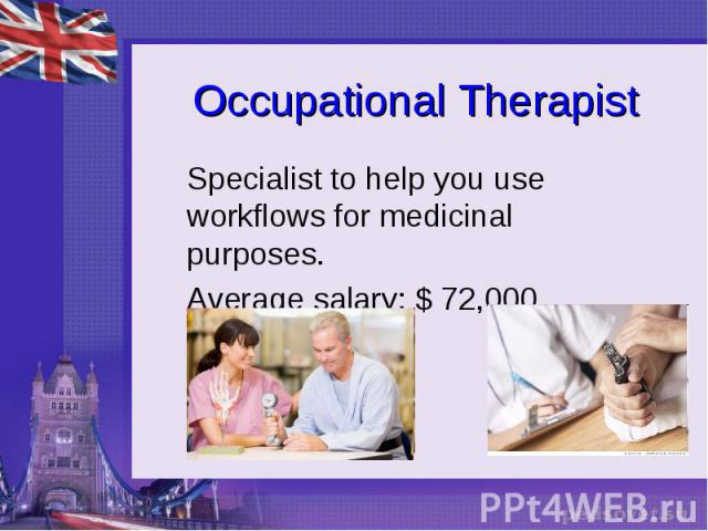 Occupational Therapist Specialist to help you use workflows for medicinal purposes. Average salary: $ 72,000