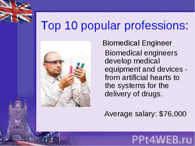 Top 10 popular professions: Biomedical Engineer Biomedical engineers develop medical equipment and devices - from artificial hearts to the systems for the delivery of drugs. Average salary: $76,000