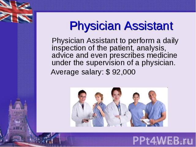 Physician Assistant Physician Assistant to perform a daily inspection of the patient, analysis, advice and even prescribes medicine under the supervision of a physician. Average salary: $ 92,000