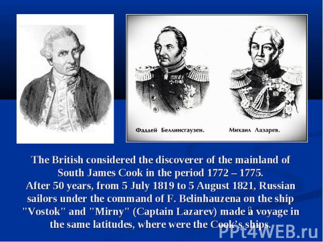 """The British considered the discoverer of the mainland of South James Cook in the period 1772 – 1775. After 50 years, from 5 July 1819 to 5 August 1821, Russian sailors under the command of F. Belinhauzena on the ship """"Vostok"""" and """"Mir…"""