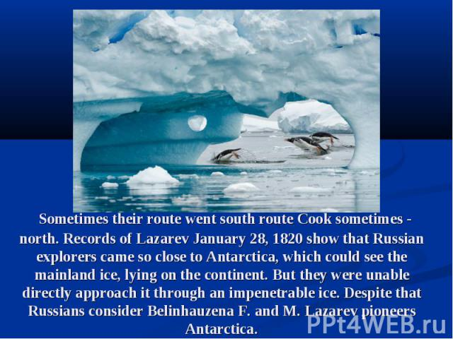 Sometimes their route went south route Cook sometimes - north. Records of Lazarev January 28, 1820 show that Russian explorers came so close to Antarctica, which could see the mainland ice, lying on the continent. But they were unable directly appro…