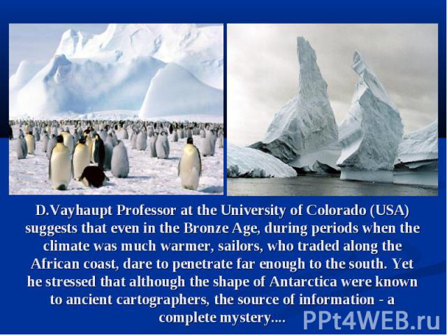 D.Vayhaupt Professor at the University of Colorado (USA) suggests that even in the Bronze Age, during periods when the climate was much warmer, sailors, who traded along the African coast, dare to penetrate far enough to the south. Yet he stressed t…