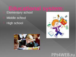 Educational system: Еlementary school Мiddle school Нigh school