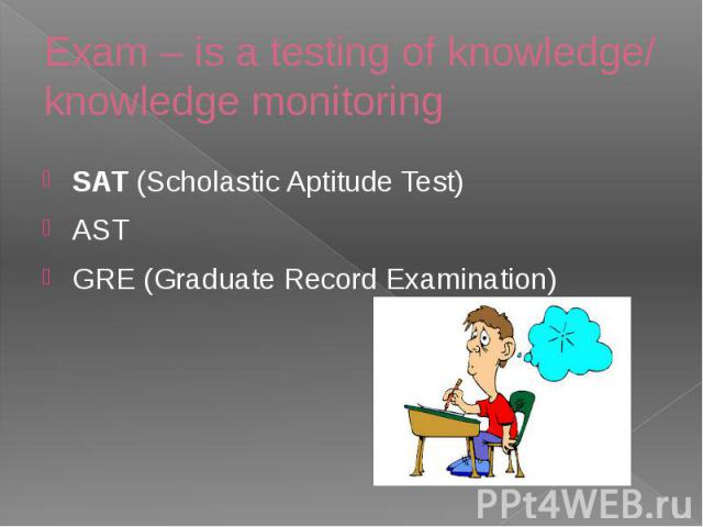 Exam – is a testing of knowledge/ knowledge monitoring SAT(Scholastic Aptitude Test) AST GRE (Graduate Record Examination)